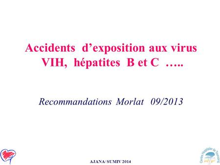 AJANA/ SUMIV 2014 Accidents d'exposition aux virus VIH, hépatites B et C ….. Recommandations Morlat 09/2013.