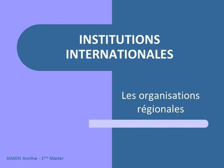 INSTITUTIONS INTERNATIONALES Les organisations régionales SIMON Annlise - 1 ère Master.
