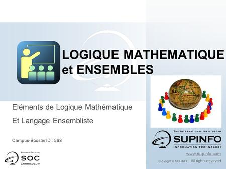 Eléments de Logique Mathématique Et Langage Ensembliste Campus-Booster ID : 368 www.supinfo.com Copyright © SUPINFO. All rights reserved LOGIQUE MATHEMATIQUE.
