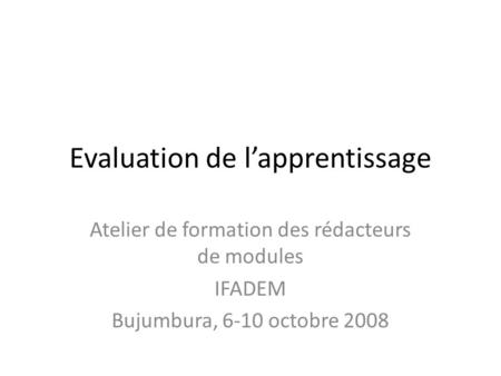 Evaluation de l'apprentissage Atelier de formation des rédacteurs de modules IFADEM Bujumbura, 6-10 octobre 2008.