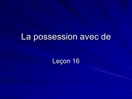 La possession avec de Leçon 16. La possession avec de Note the words in heavy print: C'est la moto de Marc. C'est le chapeau de Sophie. To express possession,