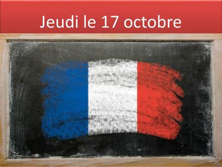 Jeudi le 17 octobre. Oct. 14 th -17 th 2013 week Mon. 10/14Tues 10/15Wed. 10/16Thurs. 10/17Fri. 10/18 OFF F 1- 1.Review new words,, & borrowed words 2.Skit.