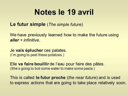 Notes le 19 avril Le futur simple (The simple future) We have previously learned how to make the future using aller + infinitive. Je vais éplucher ces.