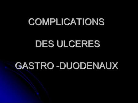 COMPLICATIONS DES ULCERES GASTRO -DUODENAUX. Sténose pyloro-duodénale Sténose pyloro-duodénale Hémorragie digestive Hémorragie digestive Perforation Perforation.