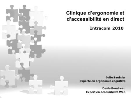 Clinique d'ergonomie et d'accessibilité en direct Intracom 2010 Julie Saulnier Experte en ergonomie cognitive Denis Boudreau Expert en accessibilité Web.