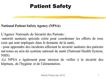 Patrick Triadou dec 20121 Patient Safety National Patient Safety Agency (NPSA) L'Agence Nationale de Sécurité des Patients : -autorité sanitaire spéciale.
