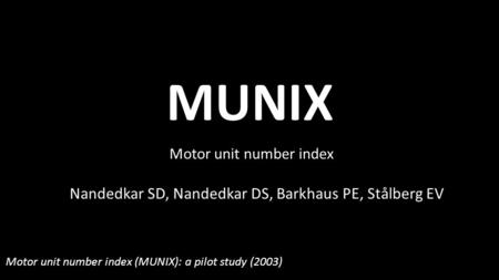 MUNIX Motor unit number index Nandedkar SD, Nandedkar DS, Barkhaus PE, Stålberg EV Motor unit number index (MUNIX): a pilot study (2003)