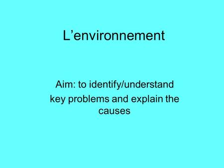 L'environnement Aim: to identify/understand key problems and explain the causes.