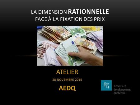 ATELIER 28 NOVEMBRE 2014 AEDQ LA DIMENSION RATIONNELLE FACE À LA FIXATION DES PRIX.