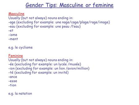 Gender Tips: Masculine or feminine Masculine Usually (but not always) nouns ending in: -age (excluding for example: une nage/cage/plage/rage/image) -eau.
