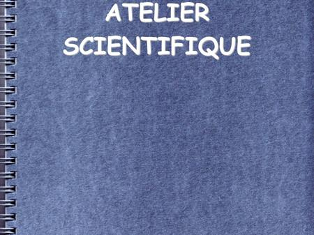 ATELIER SCIENTIFIQUE. Faire de la Science... ATELIER SCIENTIFIQUE Faire de la Science... Être scientifique...