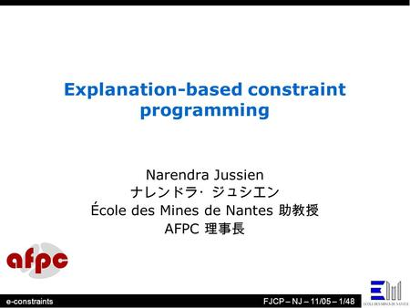 E-constraintsFJCP – NJ – 11/05 – 1/48 Explanation-based constraint programming Narendra Jussien ナレンドラ・ジュシエン École des Mines de Nantes 助教授 AFPC 理事長.