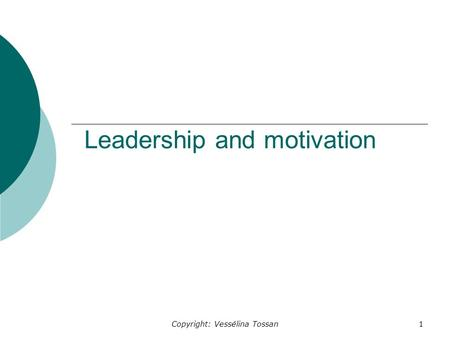 Copyright: Vessélina Tossan1 Leadership and motivation.
