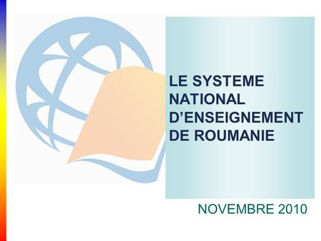 LE SYSTEME NATIONAL D'ENSEIGNEMENT DE ROUMANIE NOVEMBRE 2010.
