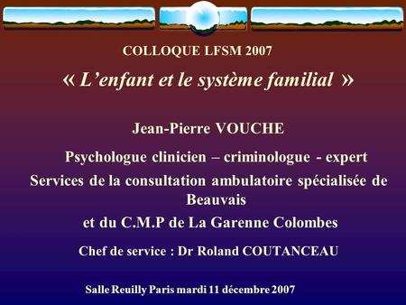 COLLOQUE LFSM 2007 « L'enfant et le système familial » Jean-Pierre VOUCHE Psychologue clinicien – criminologue - expert Services de la consultation ambulatoire.
