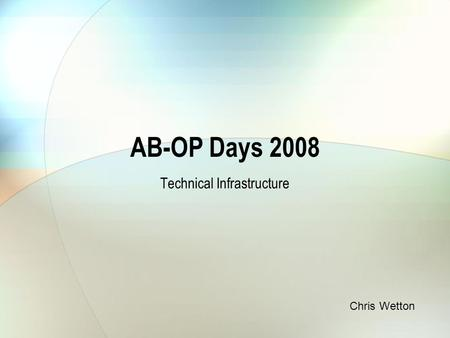 AB-OP Days 2008 Technical Infrastructure Chris Wetton.