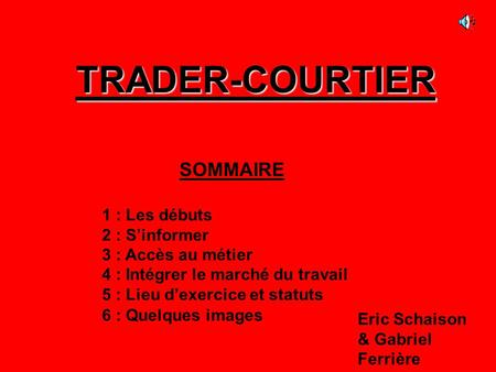 TRADER-COURTIER SOMMAIRE 1 : Les débuts 2 : S'informer