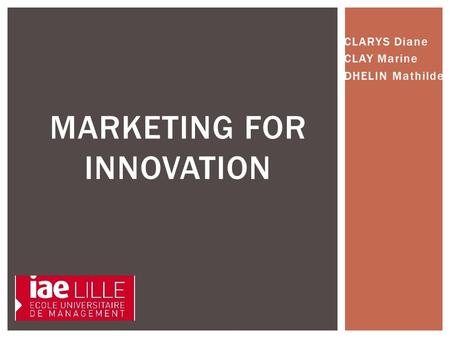 CLARYS Diane CLAY Marine DHELIN Mathilde MARKETING FOR INNOVATION.