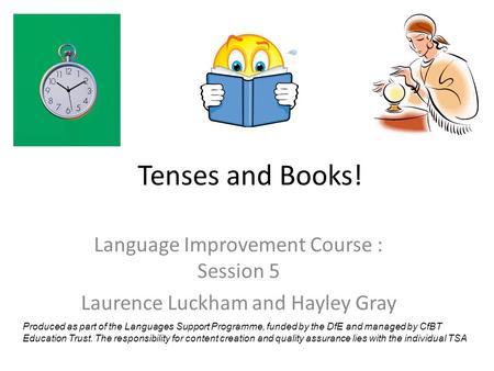 Tenses and Books! Language Improvement Course : Session 5 Laurence Luckham and Hayley Gray Produced as part of the Languages Support Programme, funded.