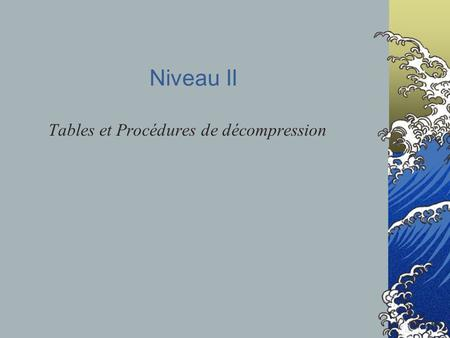 Niveau II Tables et Procédures de décompression. Pourquoi ?  Prévention des accidents de décompression Cf Prévention des accidents de plongée Comment.