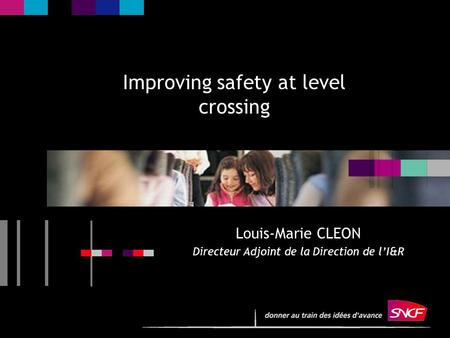 1 Improving safety at level crossing Louis-Marie CLEON Directeur Adjoint de la Direction de l'I&R.