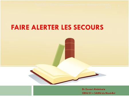 FAIRE ALERTER LES SECOURS Dr Zouari Abdelaziz CESU 01 – SAMU du Nord-Est 1 First Aid - Dr Zouari - Call emergency Center - Medecine University - 2013.