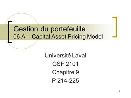 Gestion du portefeuille 06 A – Capital Asset Pricing Model Université Laval GSF 2101 Chapitre 9 P 214-225 1.