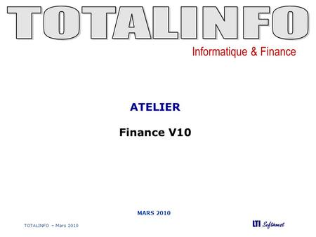 Informatique & Finance LTI Softinvest TOTALINFO – Mars 2010 MARS 2010 ATELIER Finance V10.