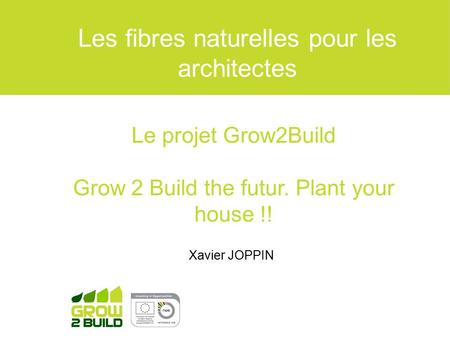 Xavier JOPPIN Les fibres naturelles pour les architectes Le projet Grow2Build Grow 2 Build the futur. Plant your house !!