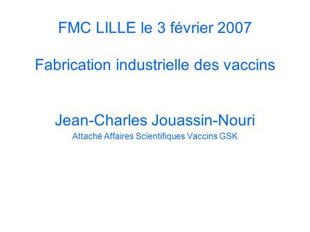 FMC LILLE le 3 février 2007 Fabrication industrielle des vaccins Jean-Charles Jouassin-Nouri Attaché Affaires Scientifiques Vaccins GSK.