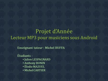 Projet d'Année Lecteur MP3 pour musiciens sous Android Enseignant tuteur : Michel BUFFA Étudiants : Julien LESPAGNARD Anthony BONIN Élodie MAZUEL Michel.