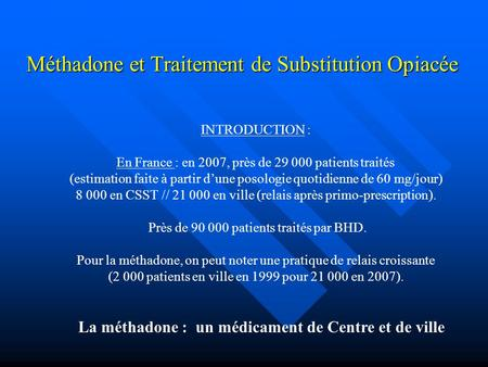 Méthadone et Traitement de Substitution Opiacée INTRODUCTION : En France : en 2007, près de 29 000 patients traités (estimation faite à partir d'une posologie.