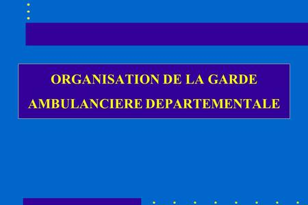 ORGANISATION DE LA GARDE AMBULANCIERE DEPARTEMENTALE.