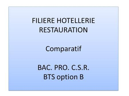 FILIERE HOTELLERIE RESTAURATION Comparatif BAC. PRO. C.S.R. BTS option B.