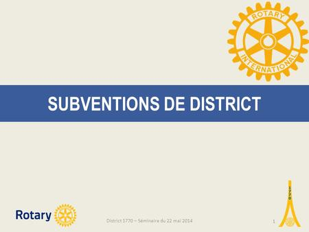 SUBVENTIONS DE DISTRICT District 1770 – Séminaire du 22 mai 2014 1.