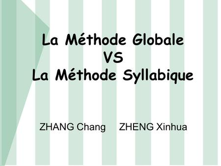 La Méthode Globale VS La Méthode Syllabique ZHANG Chang ZHENG Xinhua.