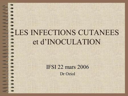 LES INFECTIONS CUTANEES et d'INOCULATION IFSI 22 mars 2006 Dr Oziol.