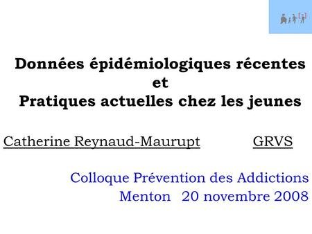 Données épidémiologiques récentes et Pratiques actuelles chez les jeunes Catherine Reynaud-MauruptGRVS Colloque Prévention des Addictions Menton20 novembre.