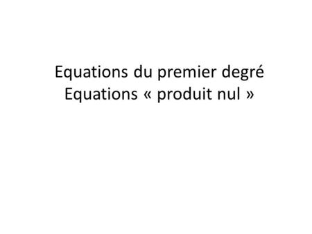 Equations du premier degré Equations « produit nul »