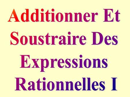 Additionner Et Soustraire Des Expressions Rationnelles I.
