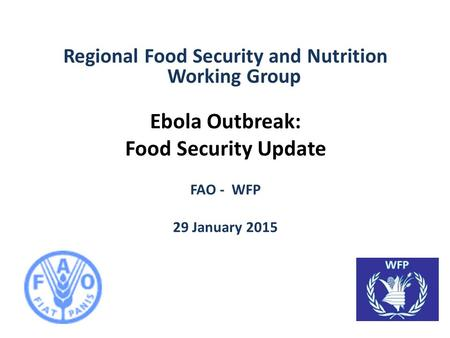 Regional Food Security and Nutrition Working Group Ebola Outbreak: Food Security Update FAO - WFP 29 January 2015.