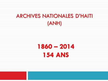 ARCHIVES NATIONALES D'HAITI (ANH) 1860 – 2014 154 ANS.