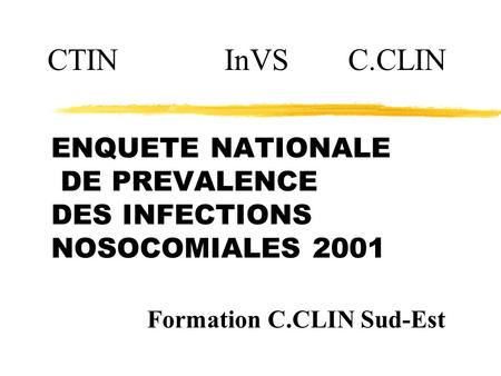 ENQUETE NATIONALE DE PREVALENCE DES INFECTIONS NOSOCOMIALES 2001 CTIN InVSC.CLIN Formation C.CLIN Sud-Est.