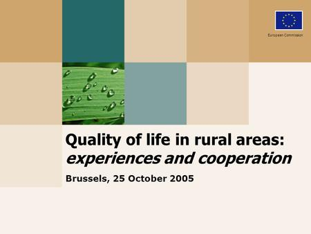 Quality of life in rural areas: experiences and cooperation Brussels, 25 October 2005 European Commission.