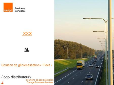 XXX M. Solution de géolocalisation « Fleet » Orange Business Services solutions de géolocalisation {logo distributeur}