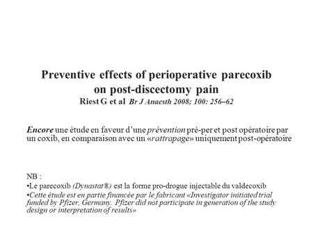 Preventive effects of perioperative parecoxib on post-discectomy pain Riest G et al Br J Anaesth 2008; 100: 256–62 Encore une étude en faveur d'une prévention.
