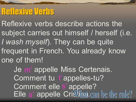 Reflexive Verbs Reflexive verbs describe actions the subject carries out himself / herself (i.e. I wash myself). They can be quite frequent in French.