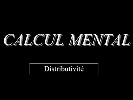 CALCUL MENTAL Distributivité.
