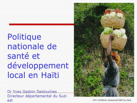 Politique nationale de santé et développement local en Haïti Dr Yves Gaston Deslouches Directeur départemental du Sud- est 1999: Carl Hiebert, International.