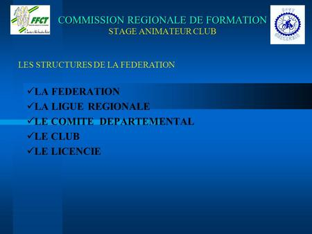 COMMISSION REGIONALE DE FORMATION COMMISSION REGIONALE DE FORMATION STAGE ANIMATEUR CLUB LA FEDERATION LA LIGUE REGIONALE LE COMITE DEPARTEMENTAL LE CLUB.